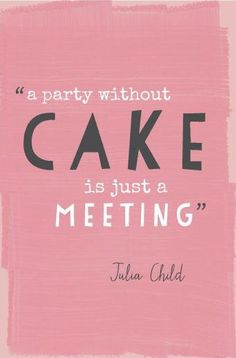 a party without cake is just a meeting-- i keep trying to explain this to people!!