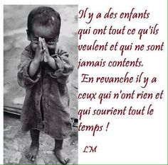 Il y a des enfants qui ont tout ce qu'ils veulent et qui ne sont jamais contents. En revanche, il y a ceux qui n'ont rien et qui sourient tout le temps ! #citation #citationdujour #proverbe #quote #frenchquote #pensées #phrases #french #français
