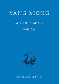 """Yang Xiong. Maîtres mots. """"Maîtres mots (Fayan) de Yang Xiong (53 av. J.-C. - 18 apr. J.-C.), achevé vers l'an 8 de notre ère, alors que la dynastie des Han occidentaux touche à sa fin, est un texte majeur dans l'histoire du confucianisme tant par son projet, que par sa forme – inspirée du rythme et de la fragmentation des Entretiens de Confucius."""" http://www.lesbelleslettres.com/livre/?GCOI=22510100249090#"""