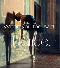 When you feel sad, Dance.