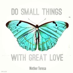 Do small things with great love. Mother Teresa quote