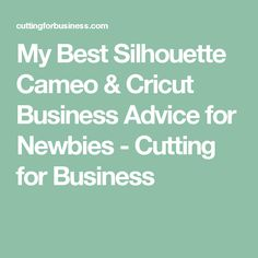 My Best Silhouette Cameo & Cricut Business Advice for Newbies - Cutting for Business