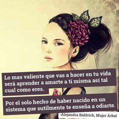 """""""Lo más valiente que vas a hacer en tu vida será aprender a amarte a ti misma así tal cual eres. Por el solo hecho de haber nacido en un sistema que sutilmente te enseña a odiarte."""" Alejandra Baldrich #mujeres #amorpropio #yomujer"""