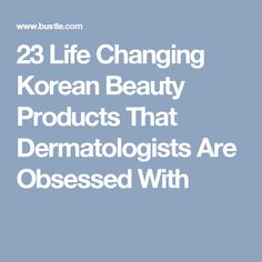 23 Life Changing Korean Beauty Products That Dermatologists Are Obsessed With