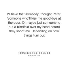 """Orson Scott Card - """"I'll have that someday, thought Peter. Someone who'll kiss me good-bye at the door...."""". humor, life, death, goals, aspirations, funny-but-sad"""