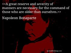 Napoleon Bonaparte - quote-A great reserve and severity of manners are necessary for the command of those who are older than ourselves.(Source: quoteallthethings.com) #quote #quotation #aphorism