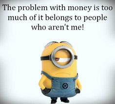 The problem with money is too much of it belongs to people who aren't me. #minion