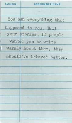 """You own everything that happened to you. Tell your stories. If people wanted you to write warmly about them, they should've behaved better."" #quote #truethat"