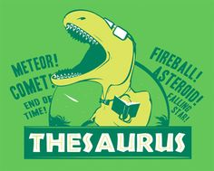 """""""You're a walking thesaurus, my friend..."""" """"...did you just call me a dinosaur?"""" """"...yes....Rawr."""""""