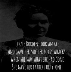 An apocryphal rhyme - for a start, Lizzie Borden was acquitted of the murders. The first victim, Abby Borden, was her step-mother, not her mother. Abby was killed with 19 blows from an undetermined weapon and Andrew Borden by 10-11 blows from a hatchet-like weapon.