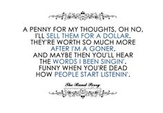"""""""If i die young"""" - the band perry maybe then you'll hear the words I've been singing."""