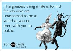 Funny Ecard: The greatest thing in life is to find friends who are unashamed to be as weird as you or seen with you in public.
