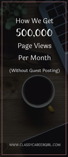 How We Get 500,000 Page Views Per Month (Without Guest Posting)  We recently had a big milestone to celebrate at Classy Career Girl. 500,000 page views per month!!  Read more: http://www.classycareergirl.com/2017/01/page-views-per-month/