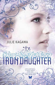 Love & Betrayal. A Faery World. Gone Mad.   The Iron Daughter - Julie Kagawa    Book 2 The Iron Fey series