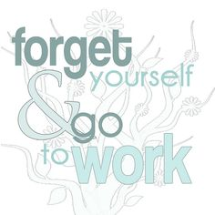 forget yourself and go to work