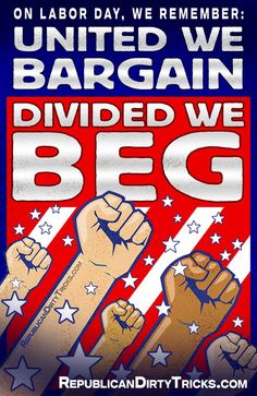 Stop the Republican war on unions and the middle class, and on labor day remember...     United We Bargiain... Divided We Beg