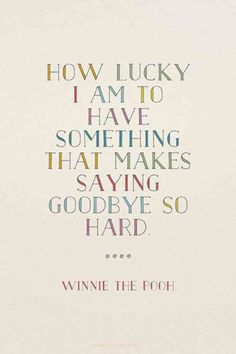 """How lucky I am to have something that makes saying good bye so hard."" — Winnie The Pooh"