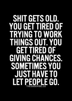 Shit gets old. You get tired of trying to work things out. You get tired of giving chances. Sometimes you just have to let people go__The Good Vibe