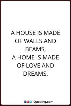 home quotes A house is made of walls and beams, A home is made of love and dreams.