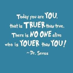 """""""Today you are you. That is truer than true. There is no one alive who is youer…"""