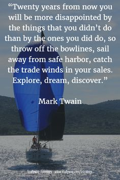 """""""Twenty years from now you will be more disappointed by the things that you didn't do than by the ones you did do, so throw off the bowlines, sail away from safe harbor, catch the trade winds in your sales. Explore, dream, discover."""" Mark Twain"""