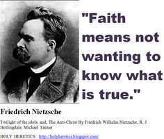 """""""Faith means not wanting to know what is true."""" -  Nietzsche. https://www.pinterest.com/pin/329466528967136162/  """"The individual has always had to struggle to keep from being overwhelmed by the tribe. To be your own man is a hard business. If you try it, you will be lonely often, and sometimes frightened. But no price is too high to pay for the privilege of owning yourself."""" - Friedrich Nietzsche https://www.pinterest.com/pin/540924605220065934…"""