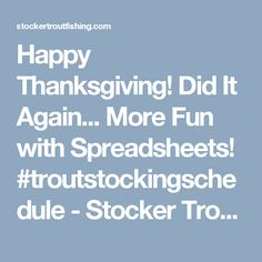 Happy Thanksgiving! Did It Again... More Fun with Spreadsheets! #troutstockingschedule - Stocker Trout Fishing Stocker Trout Fishing