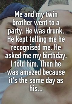 """Me and my twin brother went to a party. He was drunk. He kept telling me he recognised me. He asked me my birthday. I told him. Then he was…"