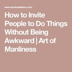 How to Invite People to Do Things Without Being Awkward | Art of Manliness