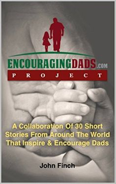 Amazon.com: Encouraging Dads: 30 Short Stories That Inspire & Encourage Dads eBook: JOHN FINCH: Kindle Store