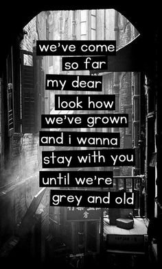 We've come so far my dear, look how we've grown. And I wanna stay with you, until we're grey and old.