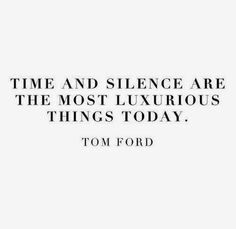 """Time and silence are the most luxurious things today"" Tom Ford"