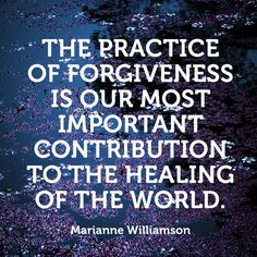 """The practice of forgiveness is our most important contribution to the healing of the world."" — Marianne Williamson"