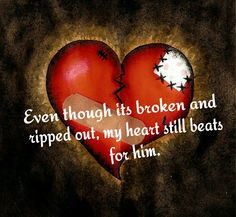 Even though its broken and ripped out, my heart still beats for him.