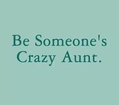 Be someone's crazy aunt