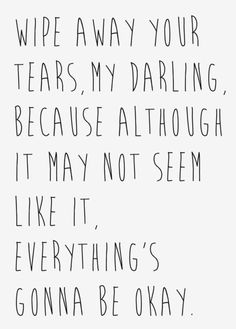 QUOTES FOR BROKEN HEARTS Wipe away your tears, my darling, beacause although it may not seem like it, everything's gonna be okay