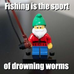 Fishing is the sport - of drowning worms via brickmeme.com