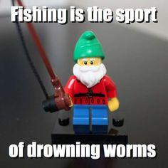 Fishing is the sport - of drowning worms via brickmeme.com