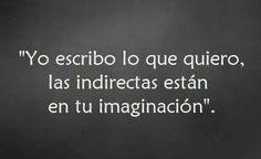 Yo escribo lo que quiero, las indirectas están en tu imaginación