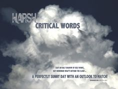 Harsh, critical words: cast an ugly shadow of self-doubt, but remember what's behind the cloud...a perfectly sunny day with an outlook to match! -Sandra Galati :: wordhugs.org