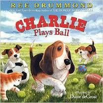 Charlie the Ranch Dog: Charlie Plays Ball by Ree Drummond (released March 24, 2015). Life on the ranch means lots of time outside, either helping out with the cattle or tossing around a ball with the family. From football to soccer to basketball, Charlie's ready to jump into the game and take his team to victory.