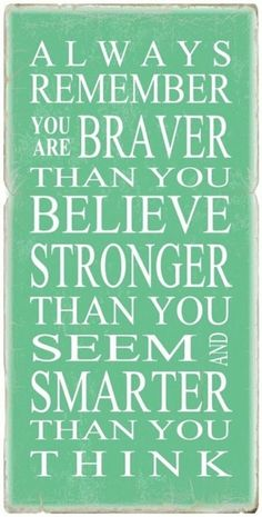 """Always remember you are braver than you believe, stronger than you seem, and smarter than you think"" xo"