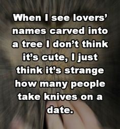 Hahaha! This cracked me up cuz all my guy friends would bring knives on a date. Not for that specific reason, just cuz they are hunter/survival guys who always have one on them. A few of my girl friends would too.  And actually I would love to have my (currently nonexistent) boyfriend carve our initials or names in a tree..  just saying..  maybe one day..
