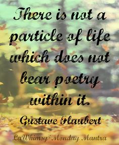 There is not a particle of life which does not bear poetry within it. Gustave Flaubert quote Monday Mantra 81 via lawhimsy