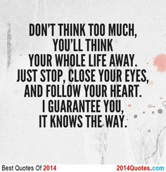 DON'T THINK TOO MUCH YOU'LL THINK YOUR WHOLE LIFE AWAY. JUST STUP, CLOSE YOUR EYES, AND FOLLOW YOUR HEART. I GUARANTEE YOU. IT KNOWS THE WAY...