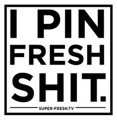 I pin fresh shit.