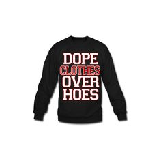 Dope Clothes Over Hoes Sweatshirt ($30) ❤ liked on Polyvore