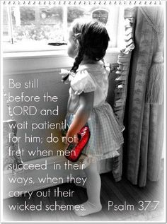 """Psalm 37""""7 ~ Be still before the Lord and wait patiently for Him; do not fret when men succeed in their ways when they carry out their wicked schemes..."""
