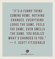 """It's a funny thing coming home. Nothing changes. Everything looks the same, feels the same, even smells the same. You realize what's changed is you."" — F. Scott Fitzgerald"