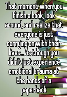 That moment when you finish a book, look around, and realize that everyone is just carrying on with their lives... As though you didn't just experience emotional trauma at the hands of a paperback